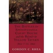 The Battles for Spotsylvania Court House and the Road to Yellow Tavern, May 7-12,1864 by Gordon C. Rhea