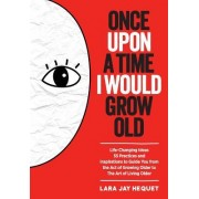 Once Upon a Time I Would Grow Old: Life Changing Ideas, 55 Practices and Inspirations to Guide You from the Act of Growing Older to the Art of Living