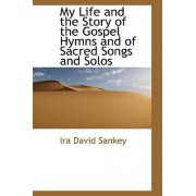 My Life and the Story of the Gospel Hymns and of Sacred Songs and Solos by Ira David Sankey