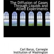 The Diffusion of Gases Through Liquids and Allied Experiments by Carl Barus