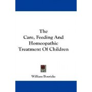 The Care, Feeding and Homeopathic Treatment of Children by Dr William Boericke