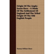 Origin Of The Anglo-Saxon Race - A Study Of The Settlement Of England And The Tribal Origin Of The Old English People by Thomas William Shore
