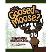 Who Goosed the Moose? by Ed Fischer