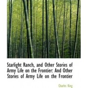 Starlight Ranch, and Other Stories of Army Life on the Frontier by Charles King