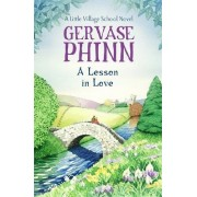 A Lesson In Love: A Little Village School Novel (Book 4) by Gervase Phinn
