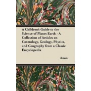 A Children's Guide to the Science of Planet Earth - A Collection of Articles on Cosmology, Geology, Physics, and Geography from a Classic Encyclopedia by Anon