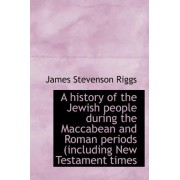 A History of the Jewish People During the Maccabean and Roman Periods (Including New Testament Times by James Stevenson Riggs