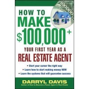 How to Make $100,000+ Your First Year as a Real Estate Agent by Darryl Davis
