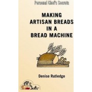 Making Artisan Breads in a Bread Machine by Denise Rutledge