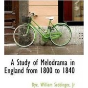 A Study of Melodrama in England from 1800 to 1840 by Dye
