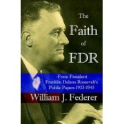 The Faith of FDR -From President Franklin D. Roosevelt's Public Papers 1933-1945 by J William Federer