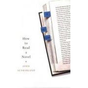 How to Read a Novel by Lord Northcliffe Professor of Modern English Literature John Sutherland