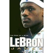 Lebron James: The Rise of a Star by David Lee Morgan