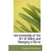 Horsemanship or the Art of Riding and Managing a Horse by Captain Richardson