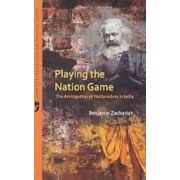 Playing the Nation Game the Ambiguities of Nationalism in India by Benjamin Zachariah