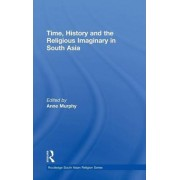 Time, History and the Religious Imaginary in South Asia by Anne Murphy