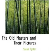 The Old Masters and Their Pictures by Sarah Tytler