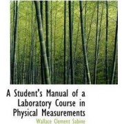 A Student's Manual of a Laboratory Course in Physical Measurements by Wallace Clement Sabine