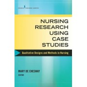 Nursing Research Using Case Studies by Mary de Chesnay