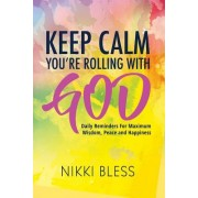 Keep Calm, You're Rolling with God: Daily Reminders for Maximum Wisdom, Peace and Happiness