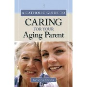 A Catholic Guide to Caring for Your Aging Parent by Monica Dodds