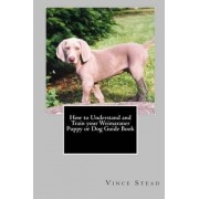 How to Understand and Train Your Weimaraner Puppy or Dog Guide Book by Vince Stead