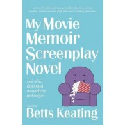 My Movie Memoir Screenplay Novel (and Other Disjointed Storytelling Techniques): A Story of Motherhood, Injury, Stressful Relocations, Money Troubles,