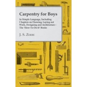 Carpentry for Boys - In Simple Language, Including Chapters on Drawing, Laying Out Work, Designing and Architecture - The 'How-To-Do-It' Books by J. S. Zerbe