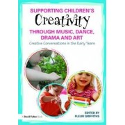 Supporting Children's Creativity Through Music, Dance, Drama and Art by Fleur Griffiths