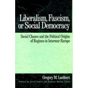 Liberalism, Fascism or Social Democracy by Gregory M. Luebbert