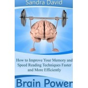 Brain Power: How to Improve Your Memory and Speed Reading Techniques Faster and More Efficiently by Sandra David