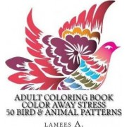 Adult Coloring Book: Color Away Stress 50 Bird & Animal Patterns by Lamees A