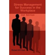 Stress Management for Success in the Workplace - 2nd Edition by Robert M. Fried