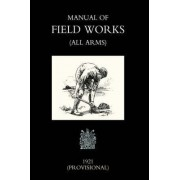 Manual of Field Works (all Arms) 1921 by Office Novembe War Office November 1921
