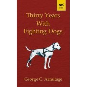 Thirty Years with Fighting Dogs (Vintage Dog Books Breed Classic - American Pit Bull Terrier) by George Armitage