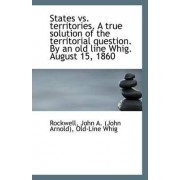 States vs. Territories. a True Solution of the Territorial Question. by an Old Line Whig. August 15, by Rockwell John a (John Arnold)