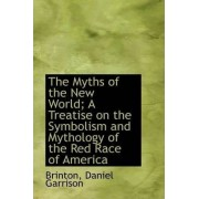 The Myths of the New World; A Treatise on the Symbolism and Mythology of the Red Race of America by Brinton Daniel Garrison