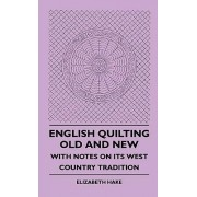 English Quilting Old And New - With Notes On Its West Country Tradition by Elizabeth Hake