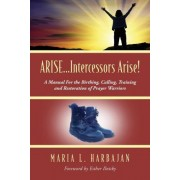 Arise...Intercessors Arise! a Manual for the Birthing, Calling, Training and Restoration of Prayer Warriors by Maria L Harbajan