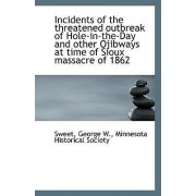 Incidents of the Threatened Outbreak of Hole-In-The-Day and Other Ojibways at Time of Sioux Massacre by Sweet George W