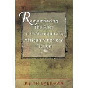 Remembering the Past in Contemporary African American Fiction by Keith Eldon Byerman