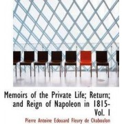 Memoirs of the Private Life; Return; And Reign of Napoleon in 1815- Vol. I by Pierre Antoine Edouard Fle De Chaboulon