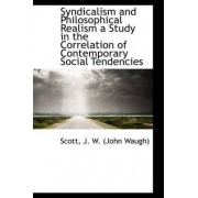 Syndicalism and Philosophical Realism a Study in the Correlation of Contemporary Social Tendencies by Scott J W (John Waugh)