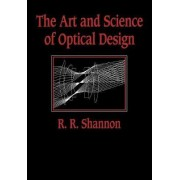 The Art and Science of Optical Design by Robert R. Shannon