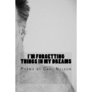 I'm Forgetting Things in My Dreams: Poems by Carl Nelson