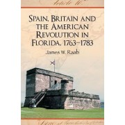 Spain, Britain and the American Revolution in Florida, 1763-1783 by James W. Raab