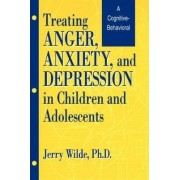 Treating Anger, Anxiety and Depression in Children and Adolescents by Jerry Wilde