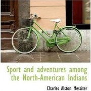 Sport and Adventures Among the North-American Indians by Charles Alston Messiter