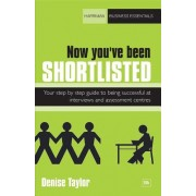 Now You've Been Shortlisted: Your Step-By-Step Guide to Being Successful at Interviews and Assessment Centres