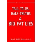 Tall Tales, Half-Truths, and Big Fat Lies! by L.L.C. Re'Al Bull Oney